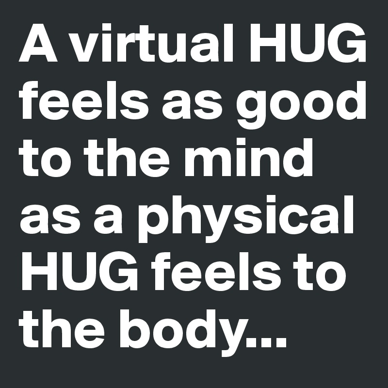 A virtual HUG feels as good to the mind as a physical HUG feels to the body...