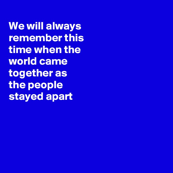 We will always remember this time when the world came together as the people  stayed apart