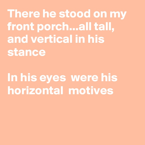 There he stood on my front porch...all tall, and vertical in his stance  In his eyes  were his horizontal  motives