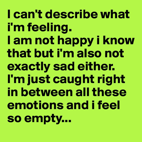 I can't describe what i'm feeling.  I am not happy i know that but i'm also not exactly sad either. I'm just caught right in between all these emotions and i feel so empty...