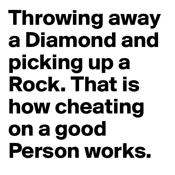 Throwing away a Diamond and picking up a Rock. That is how cheating on a good Person works.
