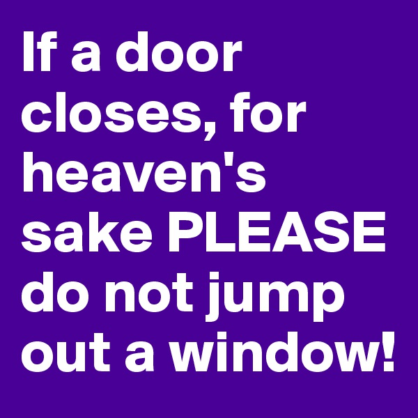 If a door closes, for heaven's sake PLEASE do not jump out a window!