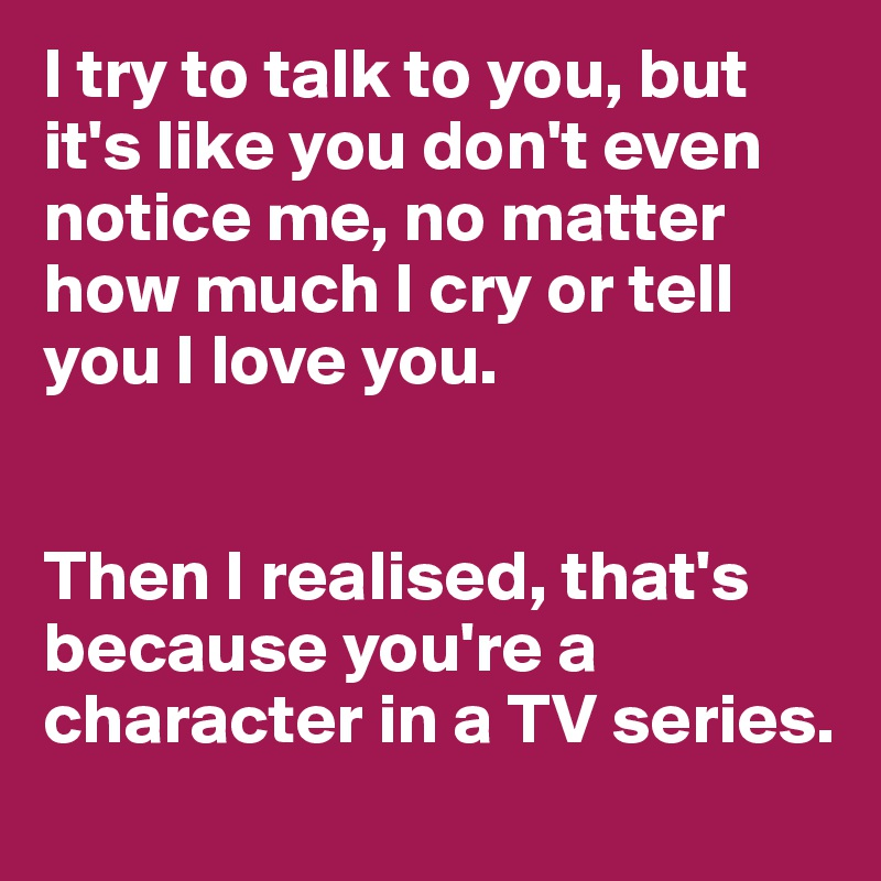 I try to talk to you, but it's like you don't even notice me, no matter how much I cry or tell you I love you.   Then I realised, that's because you're a character in a TV series.