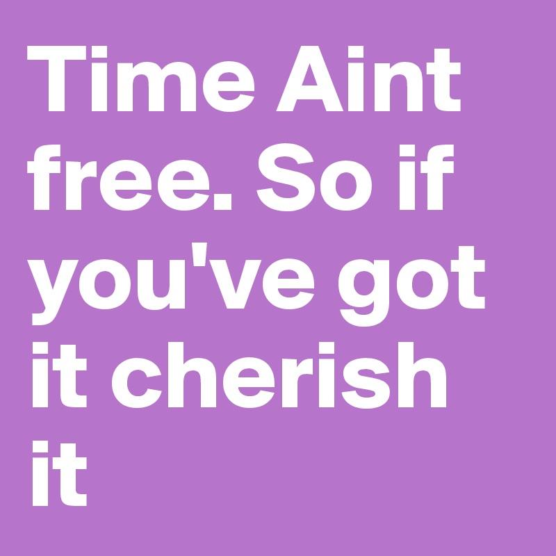 Time Aint free. So if you've got it cherish it