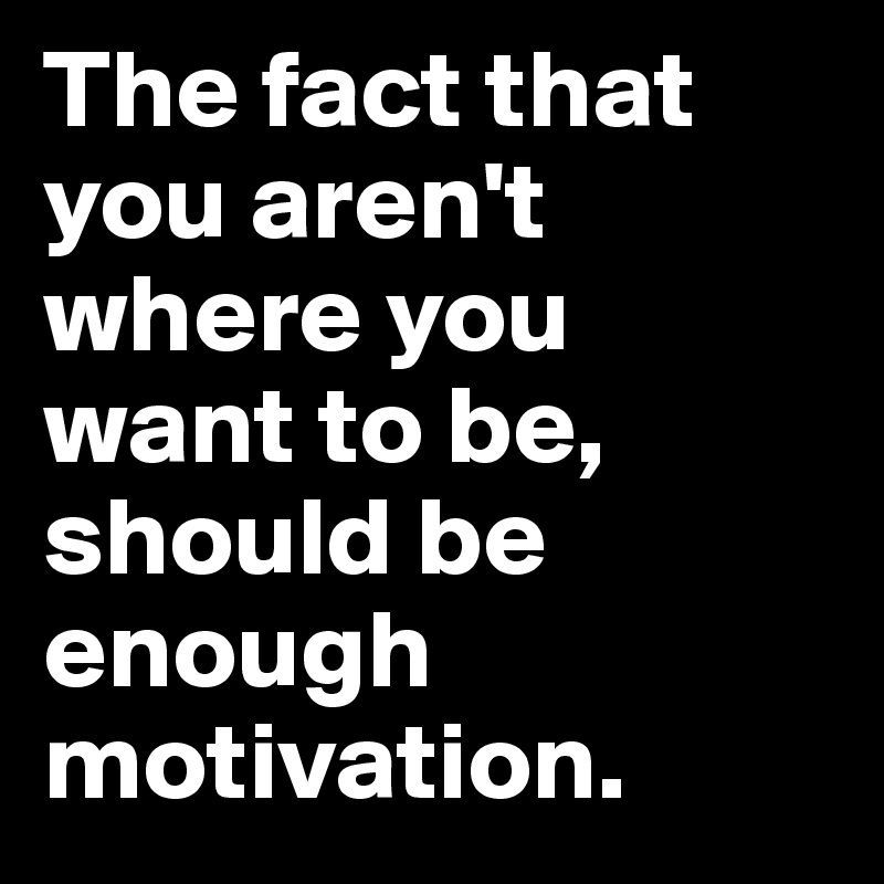 The fact that you aren't where you want to be, should be enough motivation.