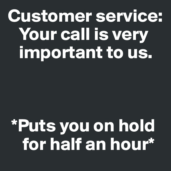 Customer service:     Your call is very        important to us.      *Puts you on hold         for half an hour*