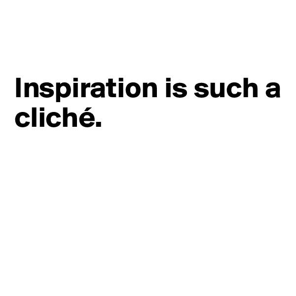 Inspiration is such a cliché.