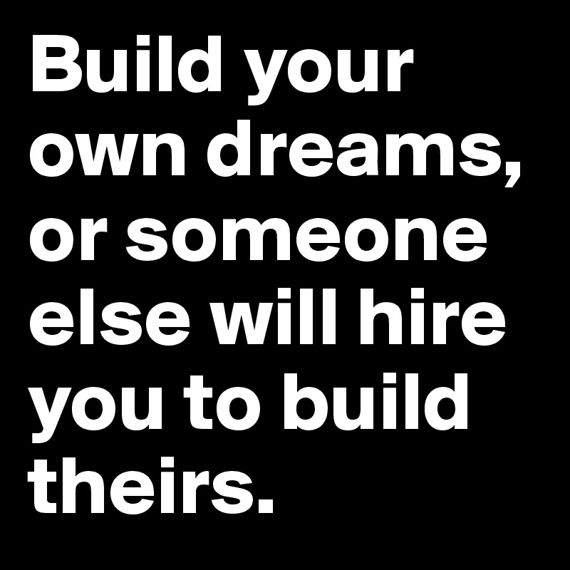 Build your own dreams, or someone else will hire you to build theirs.