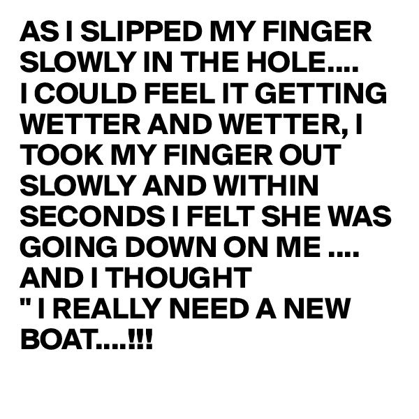 """AS I SLIPPED MY FINGER SLOWLY IN THE HOLE.... I COULD FEEL IT GETTING WETTER AND WETTER, I TOOK MY FINGER OUT SLOWLY AND WITHIN SECONDS I FELT SHE WAS GOING DOWN ON ME ....  AND I THOUGHT """" I REALLY NEED A NEW   BOAT....!!!"""
