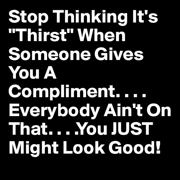 "Stop Thinking It's ""Thirst"" When Someone Gives You A Compliment. . . . Everybody Ain't On That. . . .You JUST Might Look Good!"