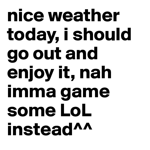 nice weather today, i should go out and enjoy it, nah imma game some LoL instead^^