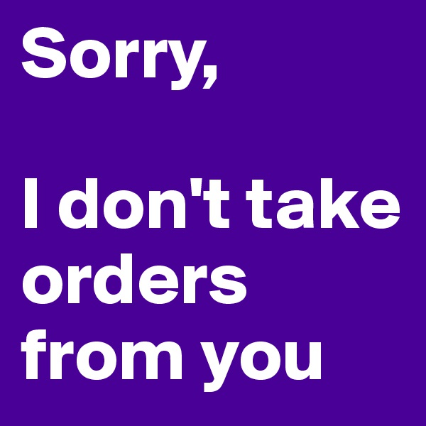 Sorry,   I don't take orders from you