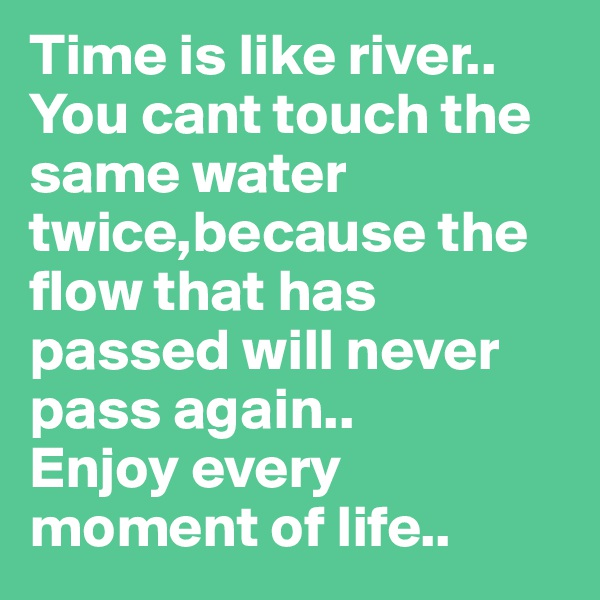 Time is like river.. You cant touch the same water twice,because the flow that has passed will never pass again.. Enjoy every moment of life..