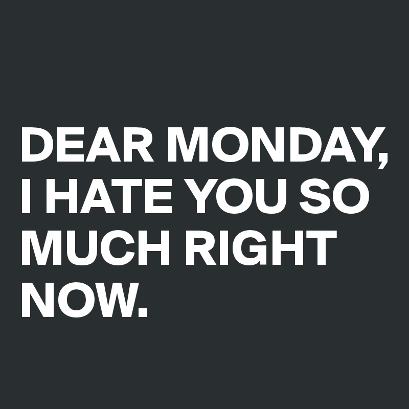 DEAR MONDAY, I HATE YOU SO MUCH - 65.9KB