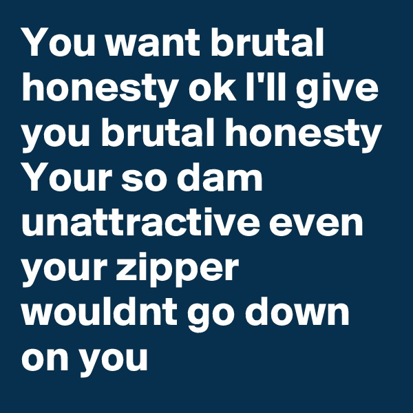 You want brutal honesty ok I'll give you brutal honesty  Your so dam unattractive even your zipper wouldnt go down on you