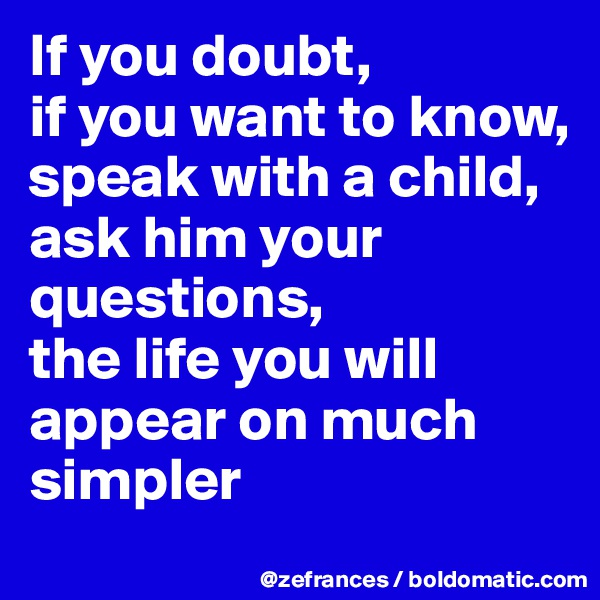 If you doubt,  if you want to know, speak with a child,  ask him your questions,  the life you will appear on much simpler