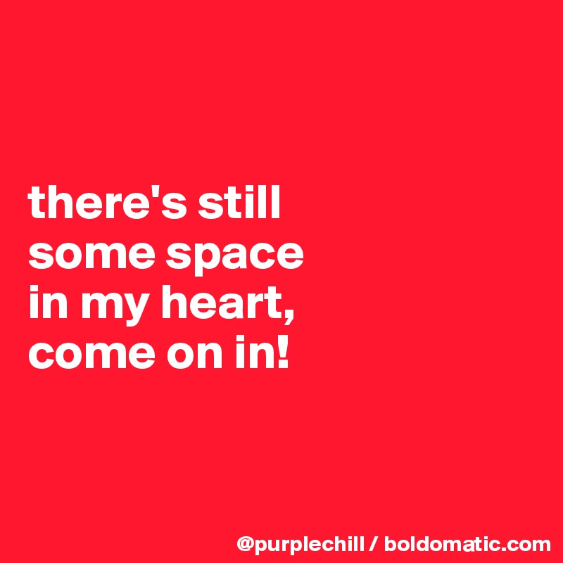 there's still  some space  in my heart,  come on in!