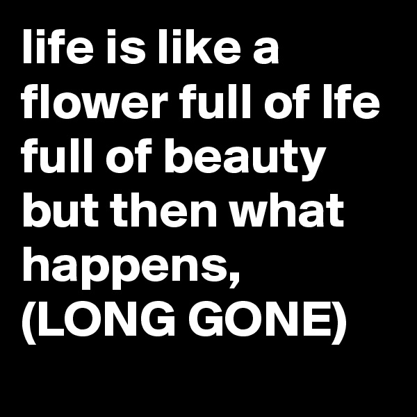 life is like a flower full of lfe full of beauty but then what happens, (LONG GONE)