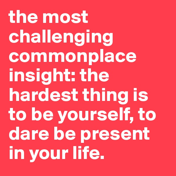 the most challenging commonplace insight: the hardest thing is to be yourself, to dare be present in your life.