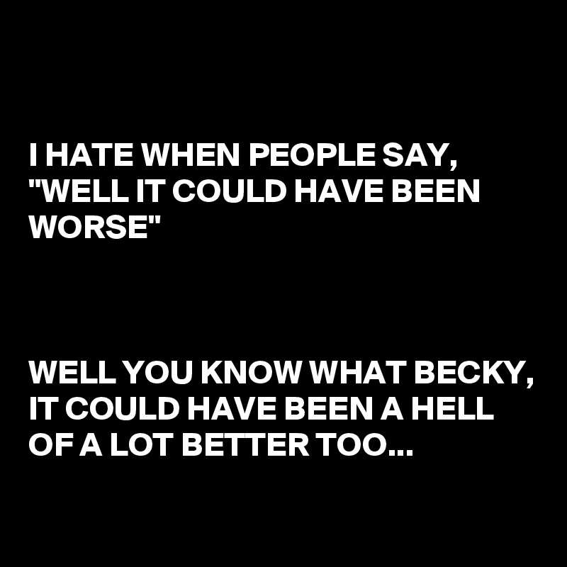"I HATE WHEN PEOPLE SAY, ""WELL IT COULD HAVE BEEN WORSE"" WELL YOU KNOW WHAT BECKY, IT COULD HAVE BEEN A HELL OF A LOT BETTER TOO... - Post by RonTex on"