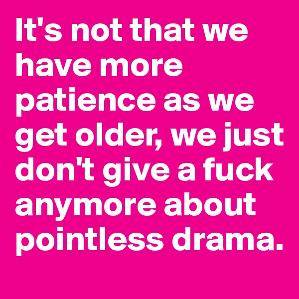 It's not that we have more patience as we get older, we just don't give a fuck anymore about pointless drama.