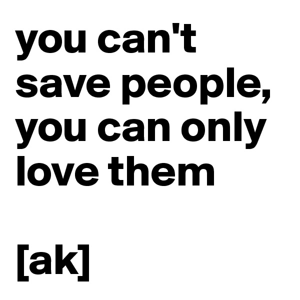 you can't save people, you can only love them  [ak]