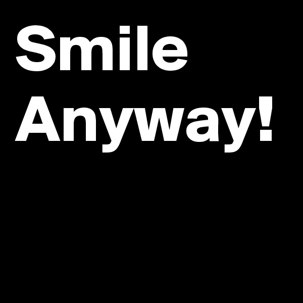 Smile Anyway!