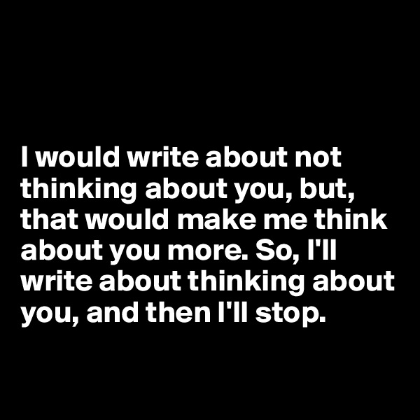 I would write about not thinking about you, but, that would make me think about you more. So, I'll write about thinking about you, and then I'll stop.