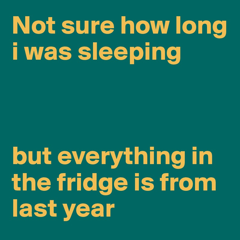 Not sure how long i was sleeping    but everything in the fridge is from last year