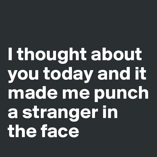 I thought about you today and it made me punch a stranger in the face