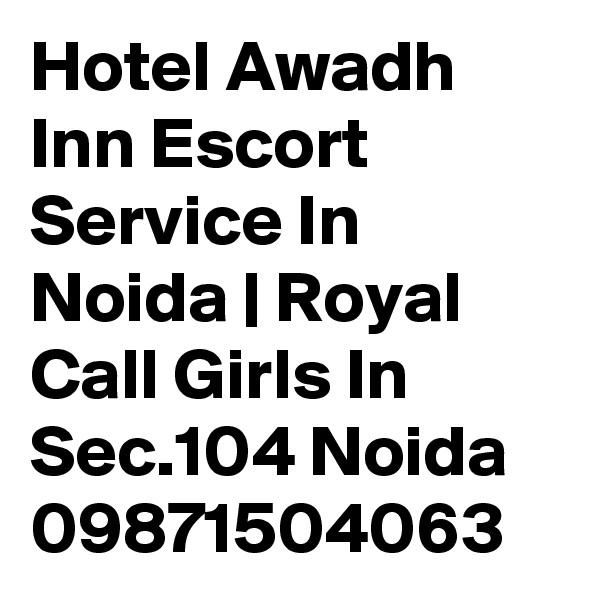 Hotel Awadh Inn Escort Service In Noida | Royal Call Girls In Sec.104 Noida 09871504063