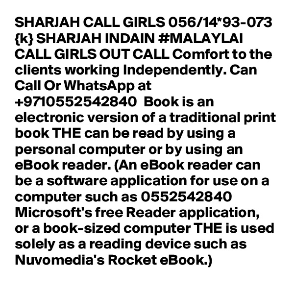 SHARJAH CALL GIRLS 056/14*93-073 {k} SHARJAH INDAIN #MALAYLAI CALL GIRLS OUT CALL Comfort to the clients working Independently. Can Call Or WhatsApp at +9710552542840  Book is an electronic version of a traditional print book THE can be read by using a personal computer or by using an eBook reader. (An eBook reader can be a software application for use on a computer such as 0552542840  Microsoft's free Reader application, or a book-sized computer THE is used solely as a reading device such as Nuvomedia's Rocket eBook.)