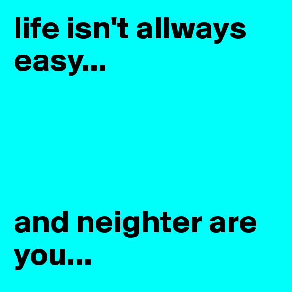 life isn't allways easy...     and neighter are you...