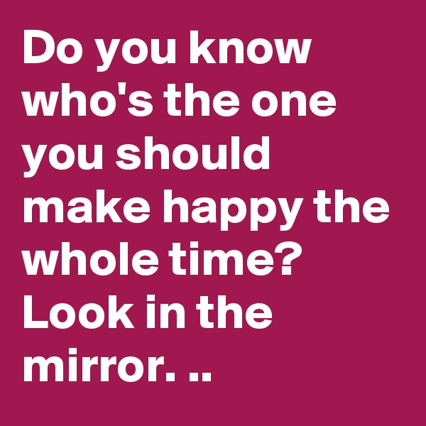 Do you know who's the one you should make happy the whole time?  Look in the mirror. ..