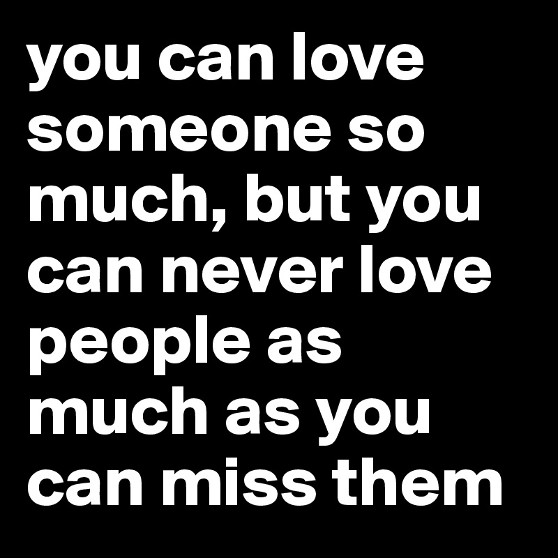 you can love someone so much, but you can never love people as much as you can miss them