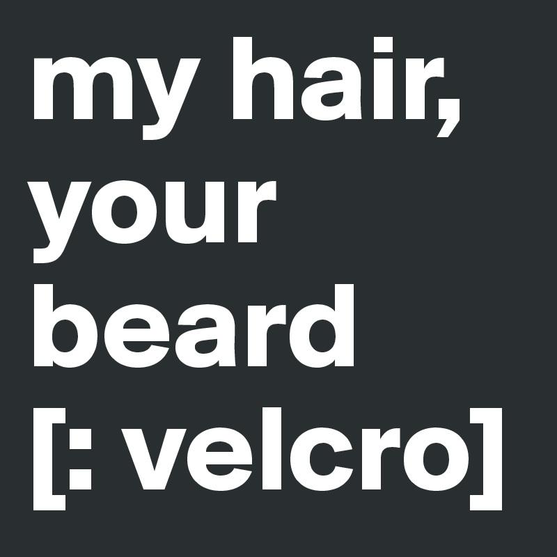 my hair, your beard [: velcro]