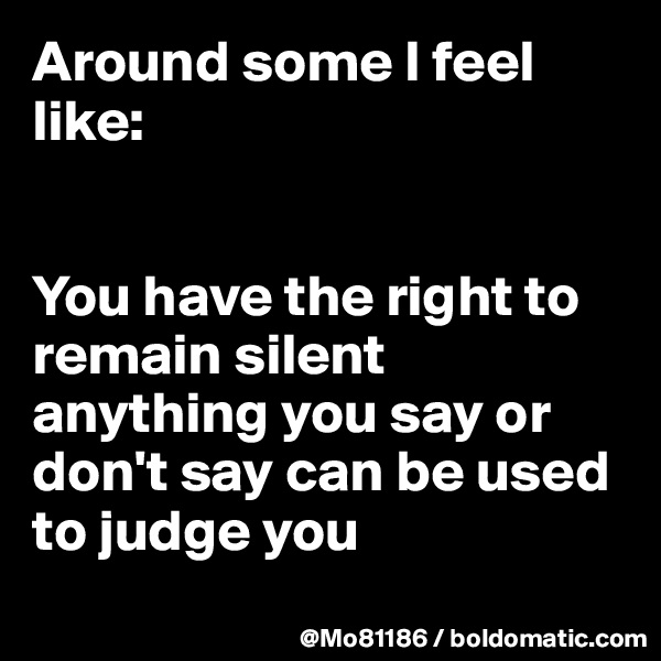 Around some I feel like:    You have the right to remain silent anything you say or don't say can be used to judge you