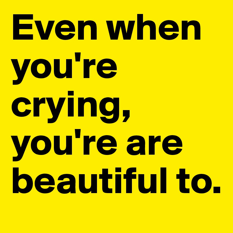 Even when you're crying, you're are beautiful to.