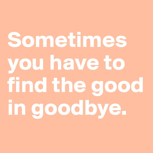 Sometimes you have to find the good in goodbye.
