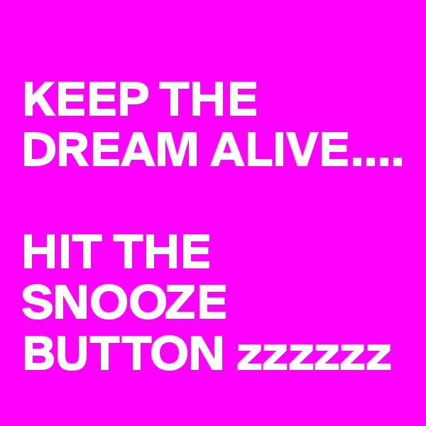 KEEP THE DREAM ALIVE....   HIT THE SNOOZE BUTTON zzzzzz