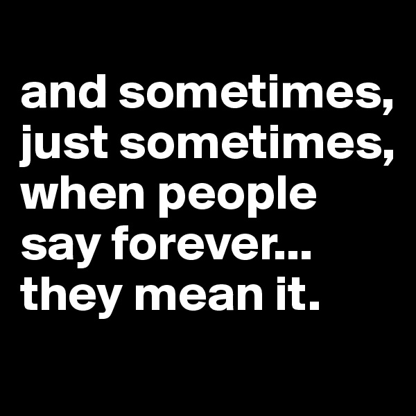 and sometimes, just sometimes, when people say forever... they mean it.