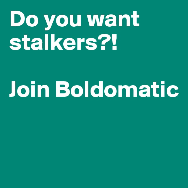 Do you want stalkers?!  Join Boldomatic