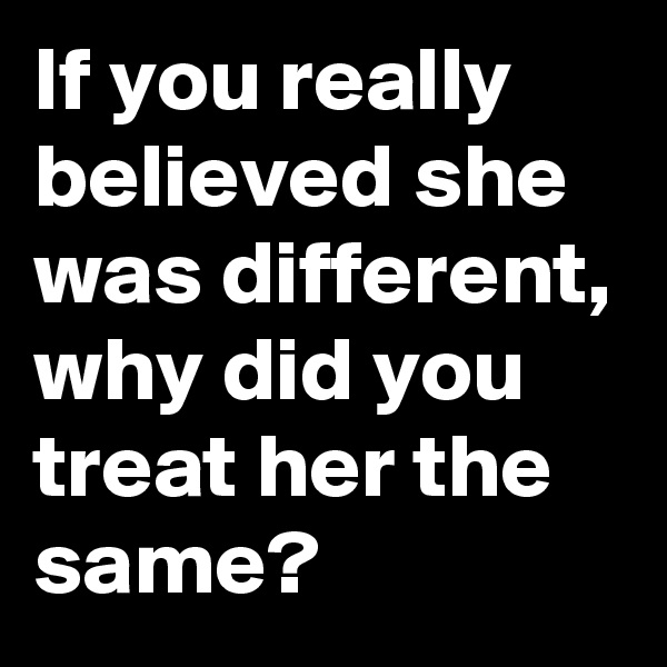 If you really believed she was different, why did you treat her the same?