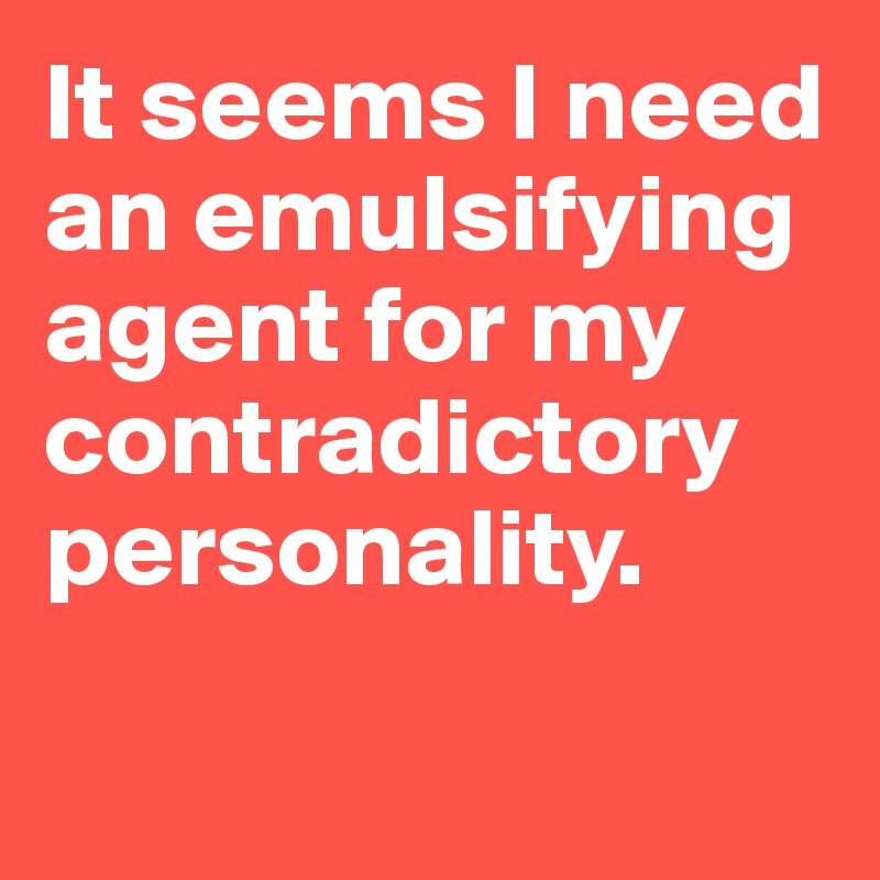 It seems I need an emulsifying agent for my contradictory personality.