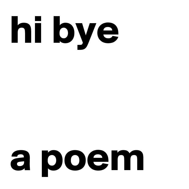 hi bye   a poem