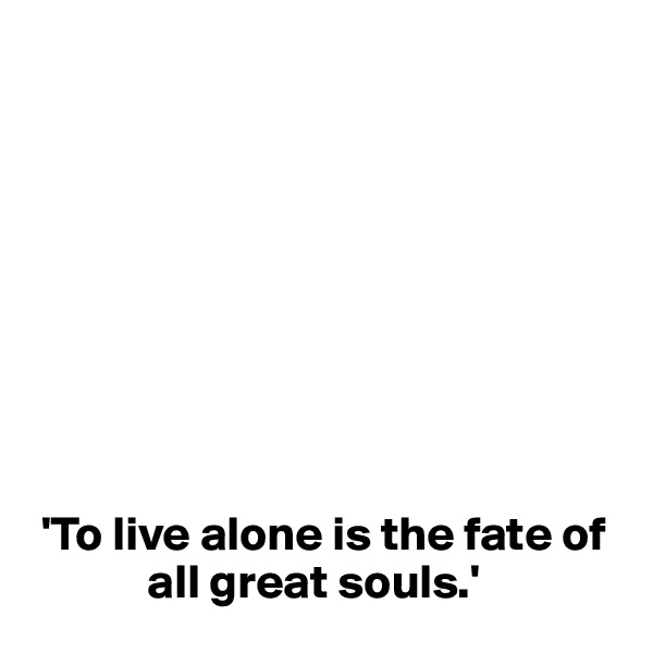 'To live alone is the fate of                 all great souls.'