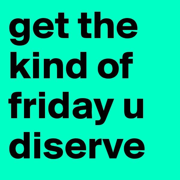 get the kind of friday u diserve