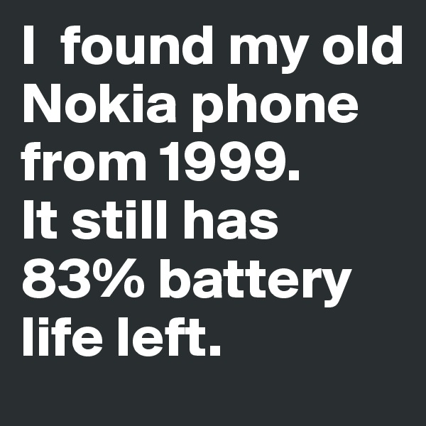 I  found my old Nokia phone from 1999.  It still has 83% battery life left.