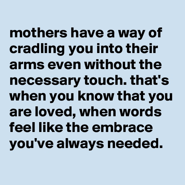 mothers have a way of cradling you into their arms even without the necessary touch. that's when you know that you are loved, when words feel like the embrace you've always needed.