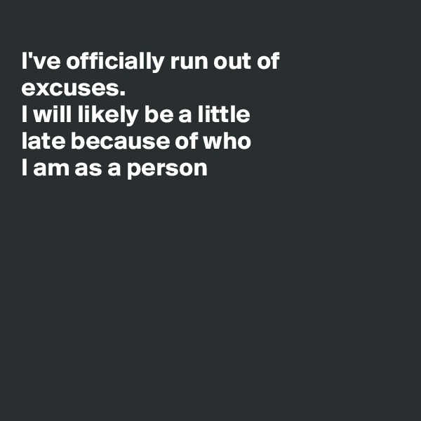 I've officially run out of excuses. I will likely be a little late because of who I am as a person